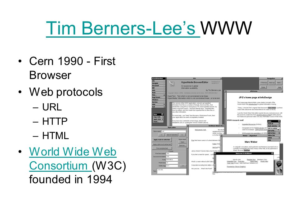 Tim Berners-Lees Tim Berners-Lees WWW Cern 1990 - First Browser Web protocols –URL –HTTP –HTML World Wide Web Consortium (W3C) founded in 1994World Wide Web Consortium