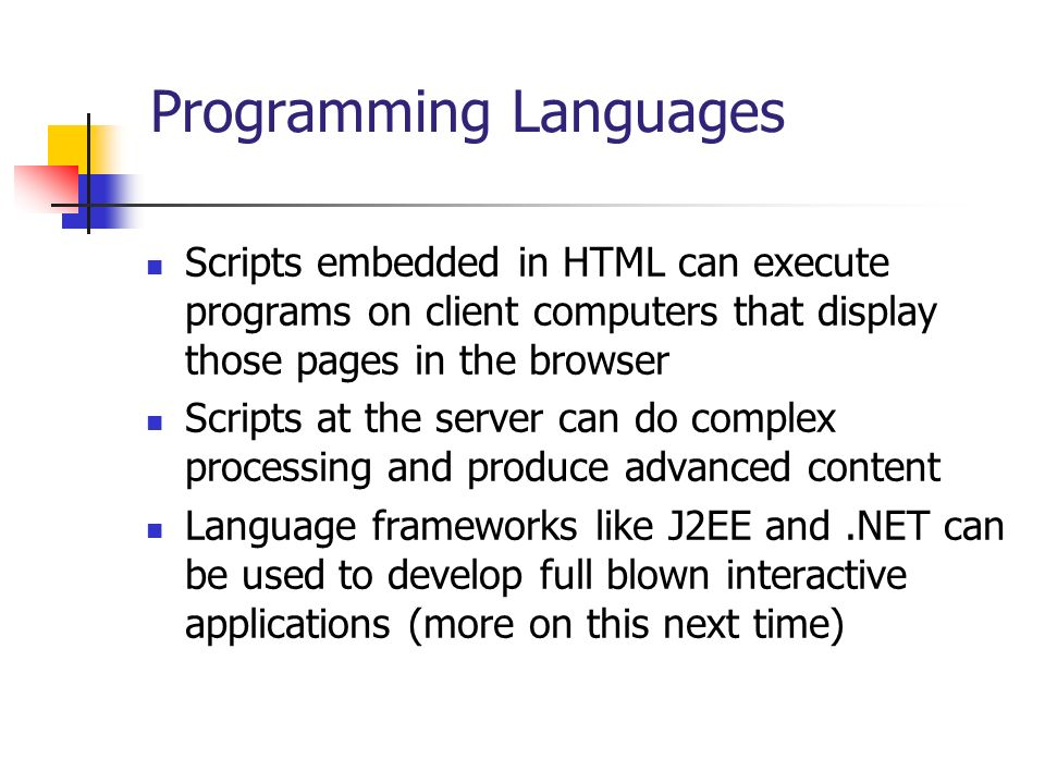 Programming Languages Scripts embedded in HTML can execute programs on client computers that display those pages in the browser Scripts at the server can do complex processing and produce advanced content Language frameworks like J2EE and.NET can be used to develop full blown interactive applications (more on this next time)