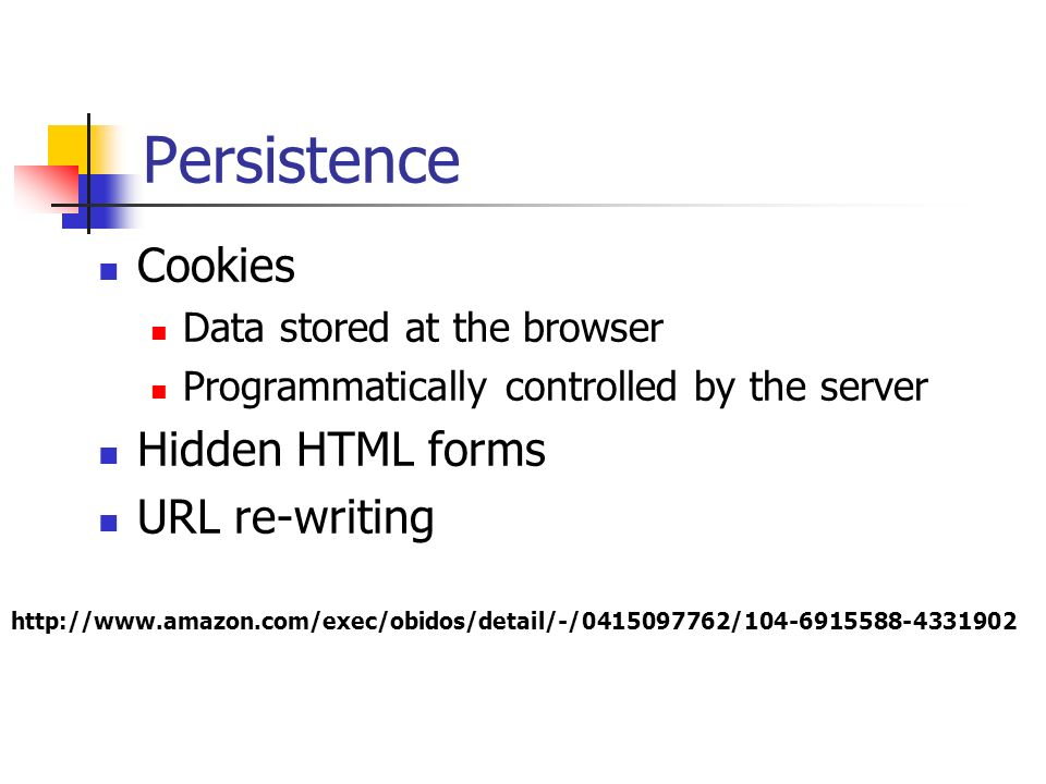 Persistence Cookies Data stored at the browser Programmatically controlled by the server Hidden HTML forms URL re-writing http://www.amazon.com/exec/o