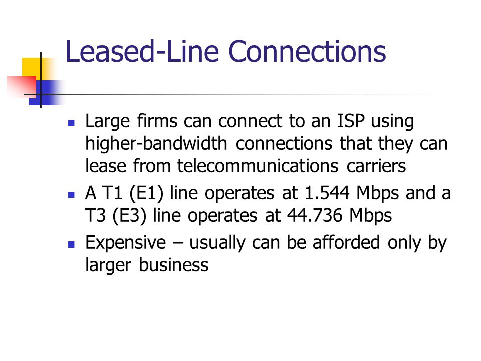 Leased-Line Connections Large firms can connect to an ISP using higher-bandwidth connections that they can lease from telecommunications carriers A T1 (E1) line operates at 1.544 Mbps and a T3 (E3) line operates at 44.736 Mbps Expensive – usually can be afforded only by larger business