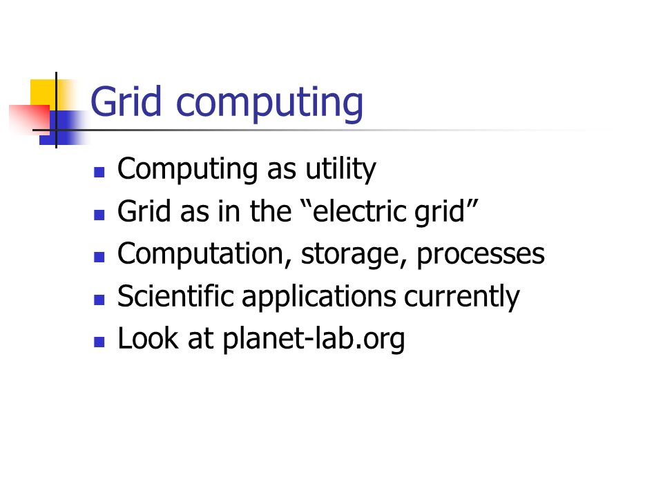 Grid computing Computing as utility Grid as in the electric grid Computation, storage, processes Scientific applications currently Look at planet-lab.org