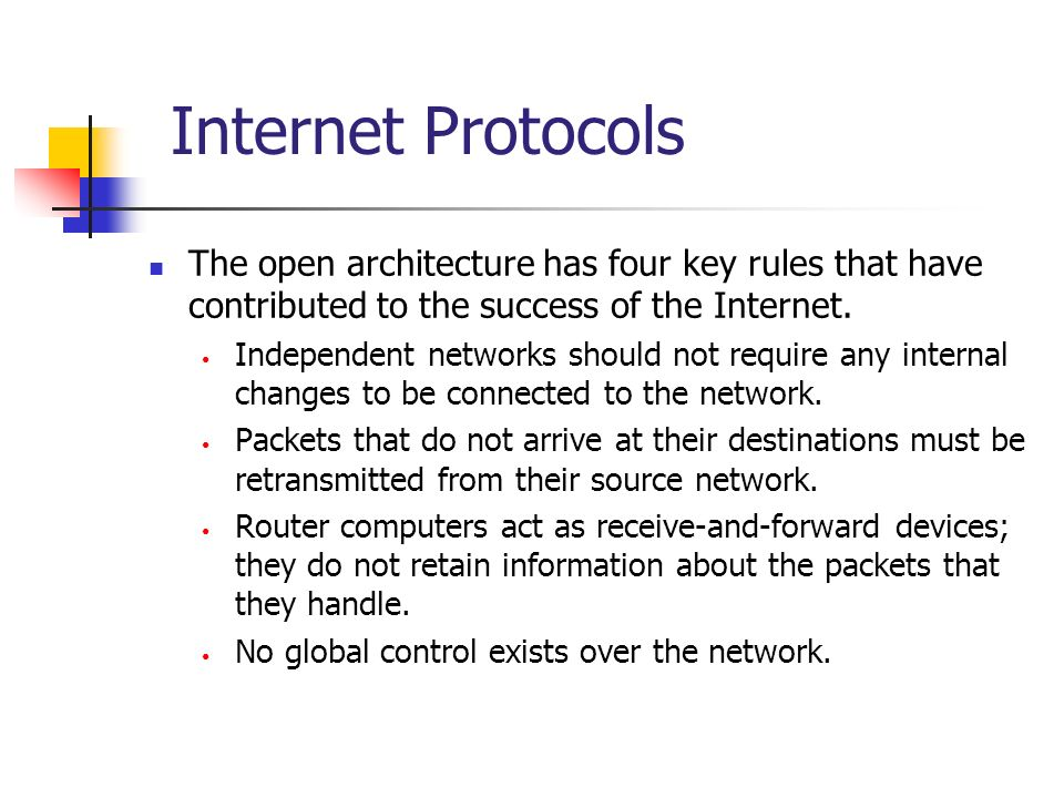 Internet Protocols The open architecture has four key rules that have contributed to the success of the Internet. Independent networks should not requ