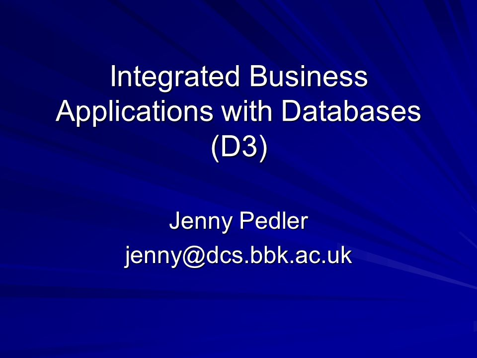 Integrated Business Applications with Databases (D3) Jenny Pedler jenny@dcs.bbk.ac.uk