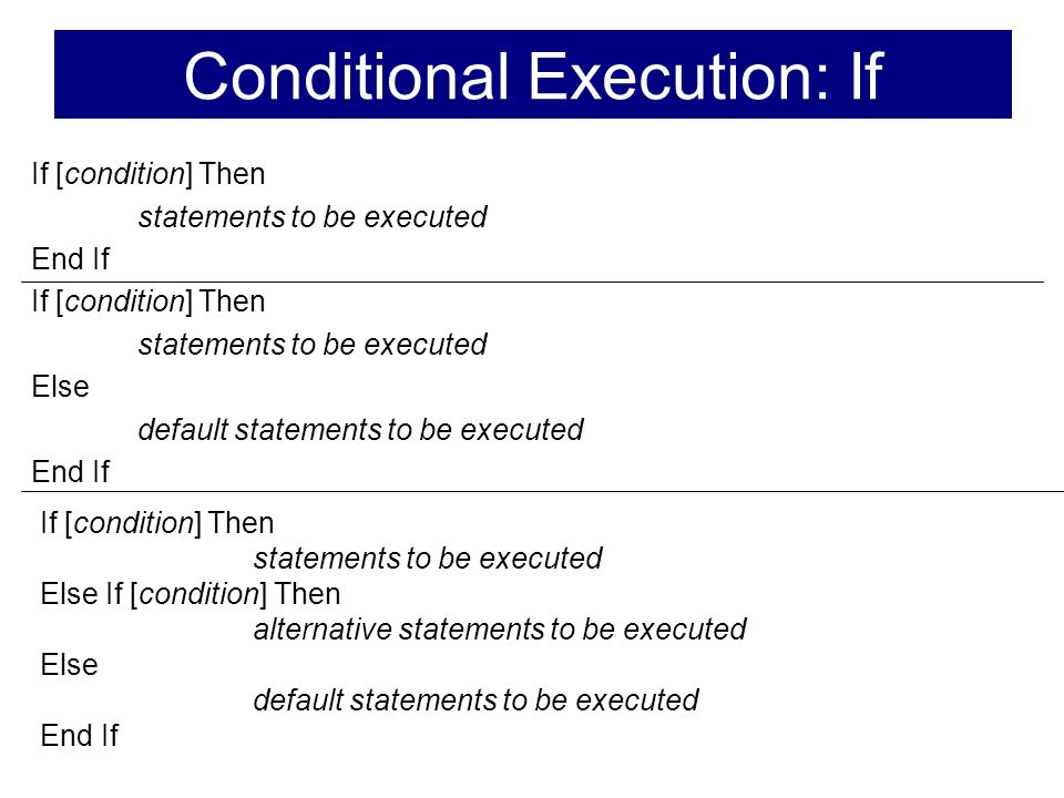 If [condition] Then statements to be executed End If If [condition] Then statements to be executed Else default statements to be executed End If If [condition] Then statements to be executed Else If [condition] Then alternative statements to be executed Else default statements to be executed End If Conditional Execution: If