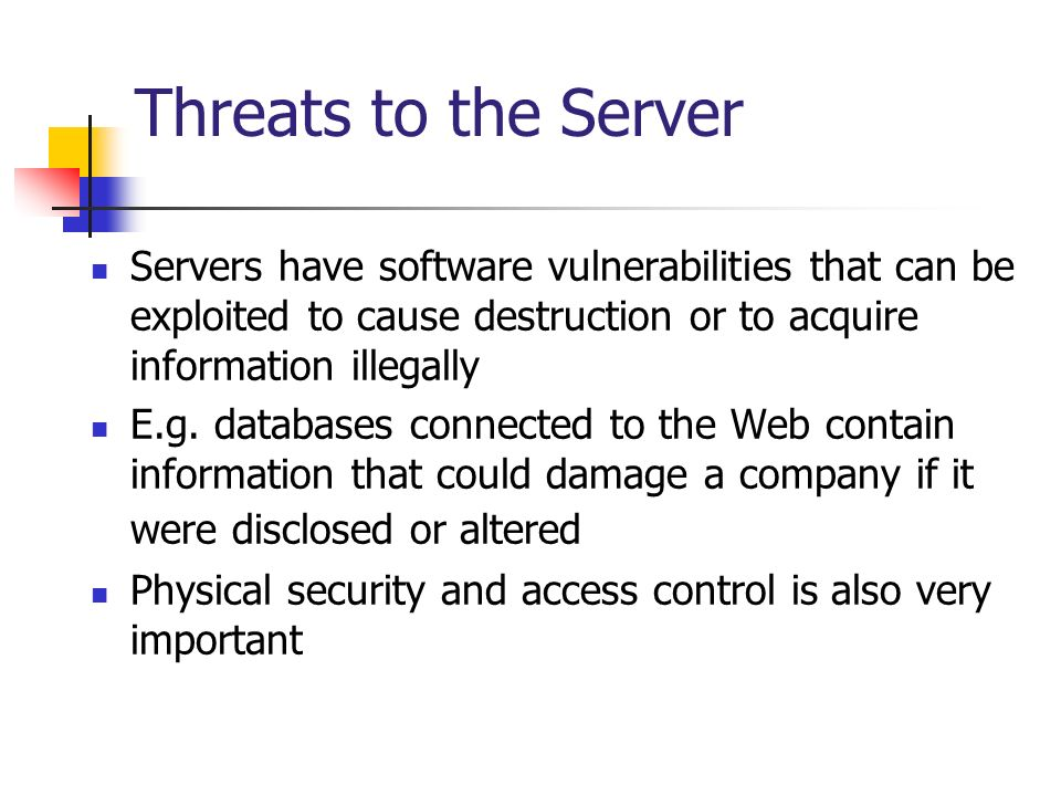 Threats to the Server Servers have software vulnerabilities that can be exploited to cause destruction or to acquire information illegally E.g. databa