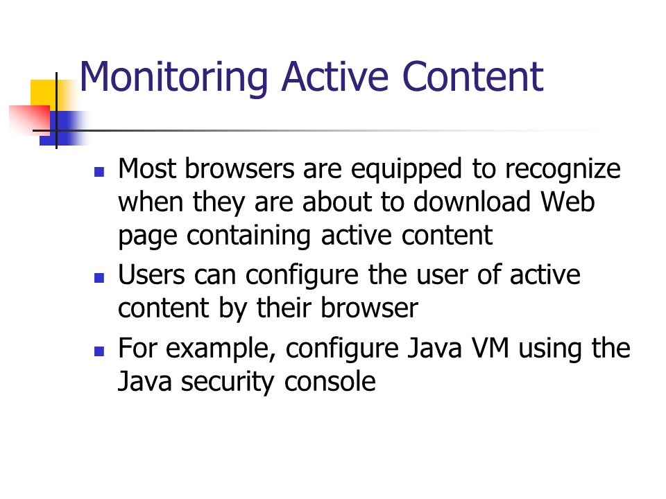 Monitoring Active Content Most browsers are equipped to recognize when they are about to download Web page containing active content Users can configu