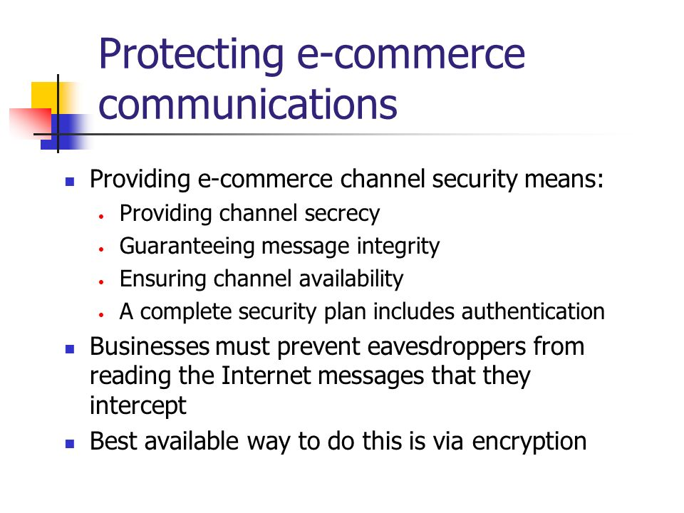 Protecting e-commerce communications Providing e-commerce channel security means: Providing channel secrecy Guaranteeing message integrity Ensuring ch