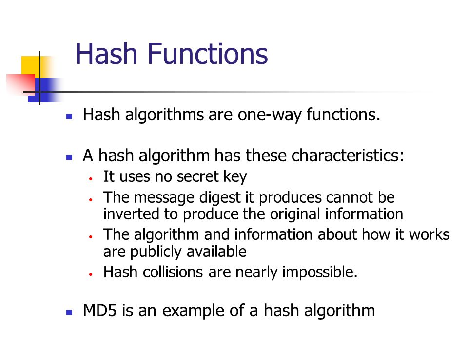 Hash Functions Hash algorithms are one-way functions. A hash algorithm has these characteristics: It uses no secret key The message digest it produces