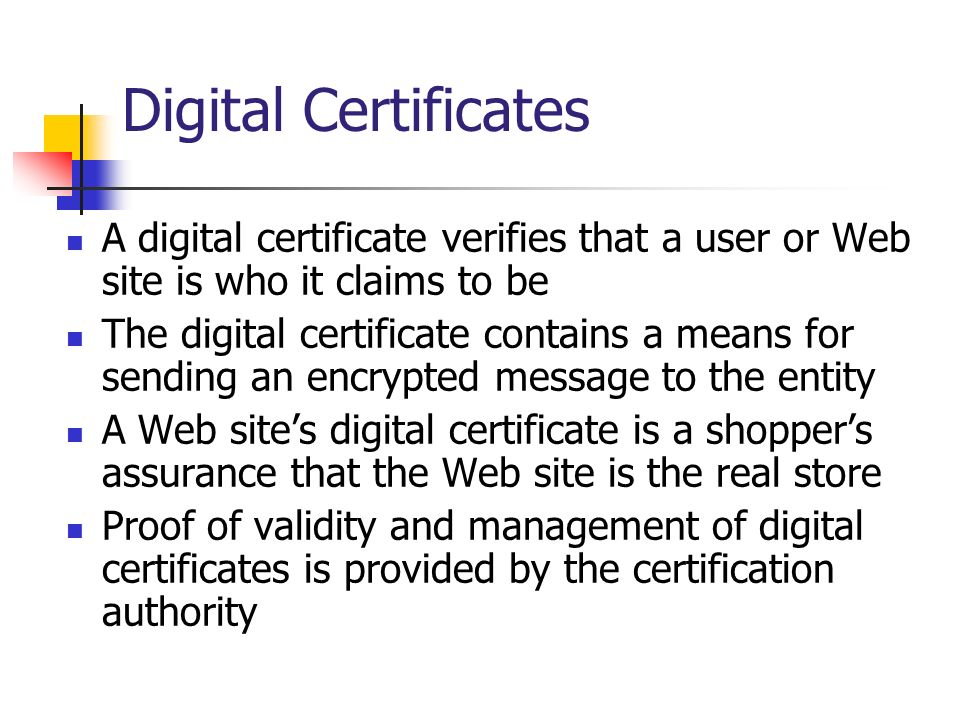 Digital Certificates A digital certificate verifies that a user or Web site is who it claims to be The digital certificate contains a means for sendin
