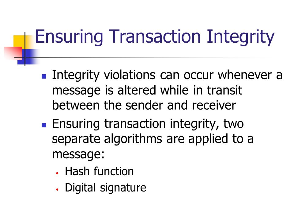 Ensuring Transaction Integrity Integrity violations can occur whenever a message is altered while in transit between the sender and receiver Ensuring