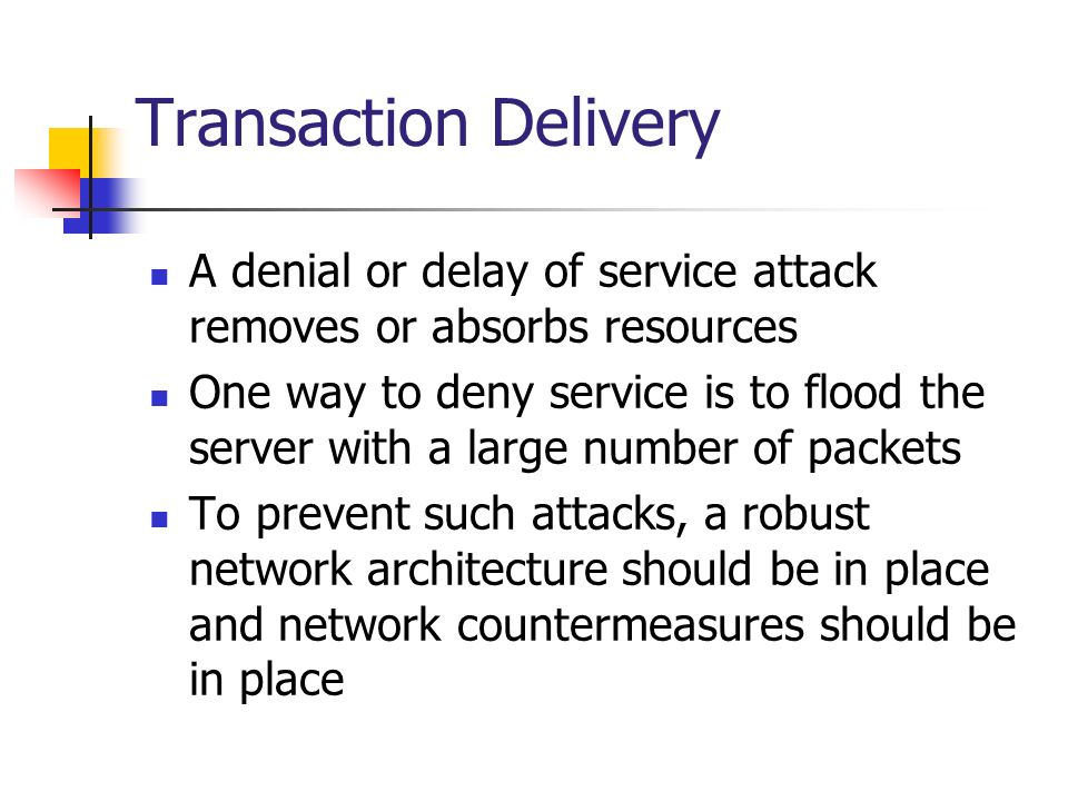 Transaction Delivery A denial or delay of service attack removes or absorbs resources One way to deny service is to flood the server with a large numb