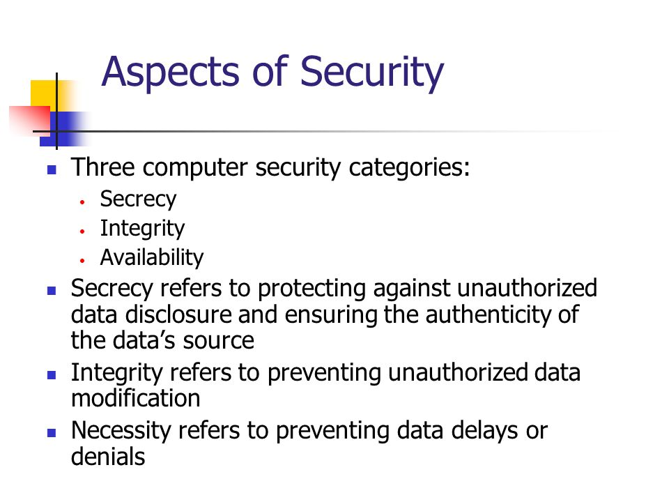 Aspects of Security Three computer security categories: Secrecy Integrity Availability Secrecy refers to protecting against unauthorized data disclosu