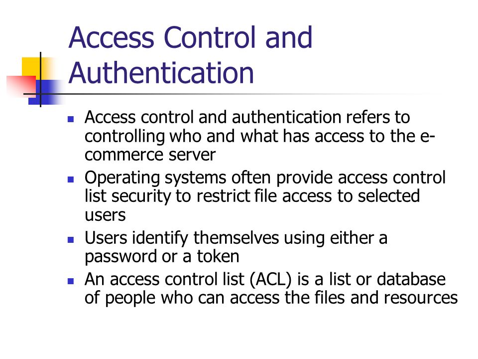 Access Control and Authentication Access control and authentication refers to controlling who and what has access to the e- commerce server Operating