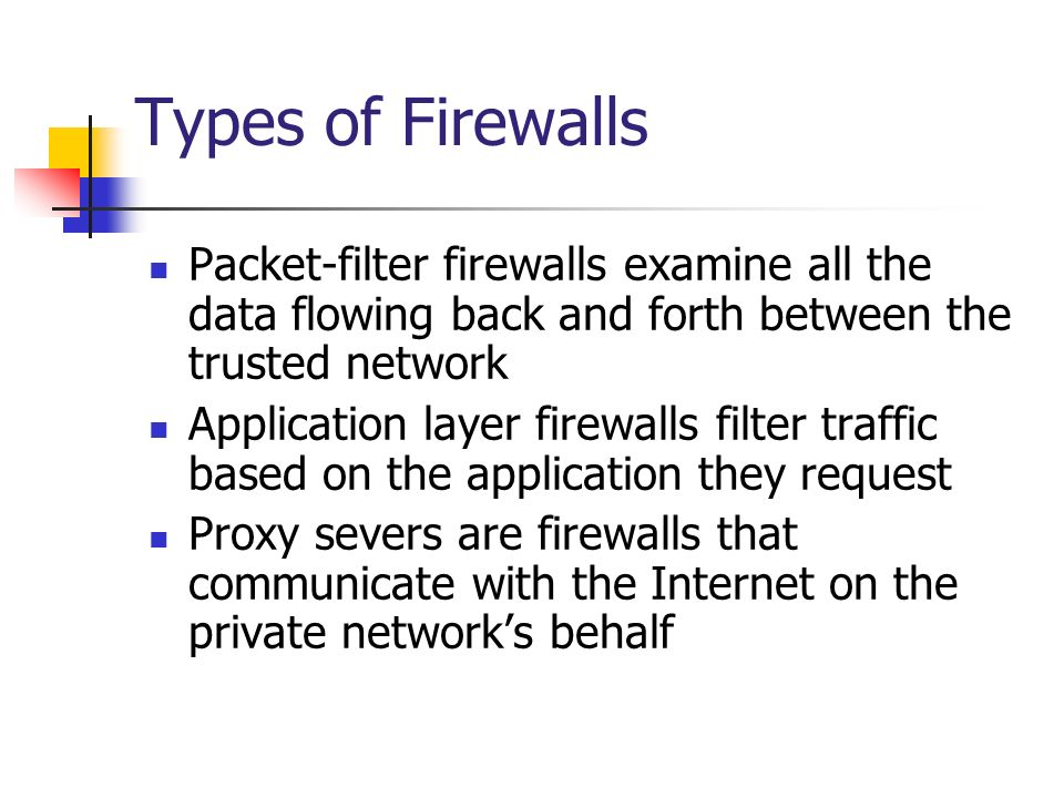 Types of Firewalls Packet-filter firewalls examine all the data flowing back and forth between the trusted network Application layer firewalls filter