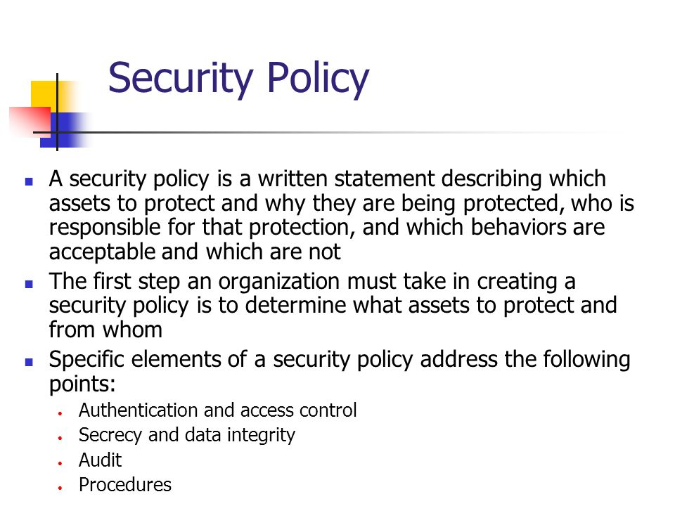 Security Policy A security policy is a written statement describing which assets to protect and why they are being protected, who is responsible for t