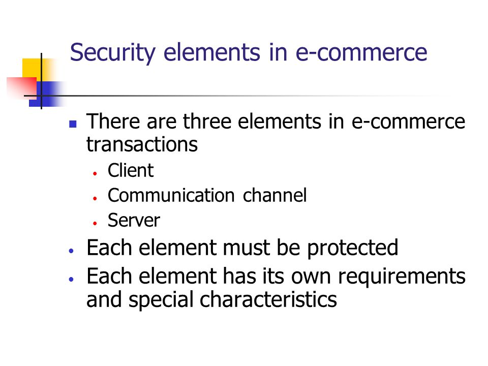 Security elements in e-commerce There are three elements in e-commerce transactions Client Communication channel Server Each element must be protected