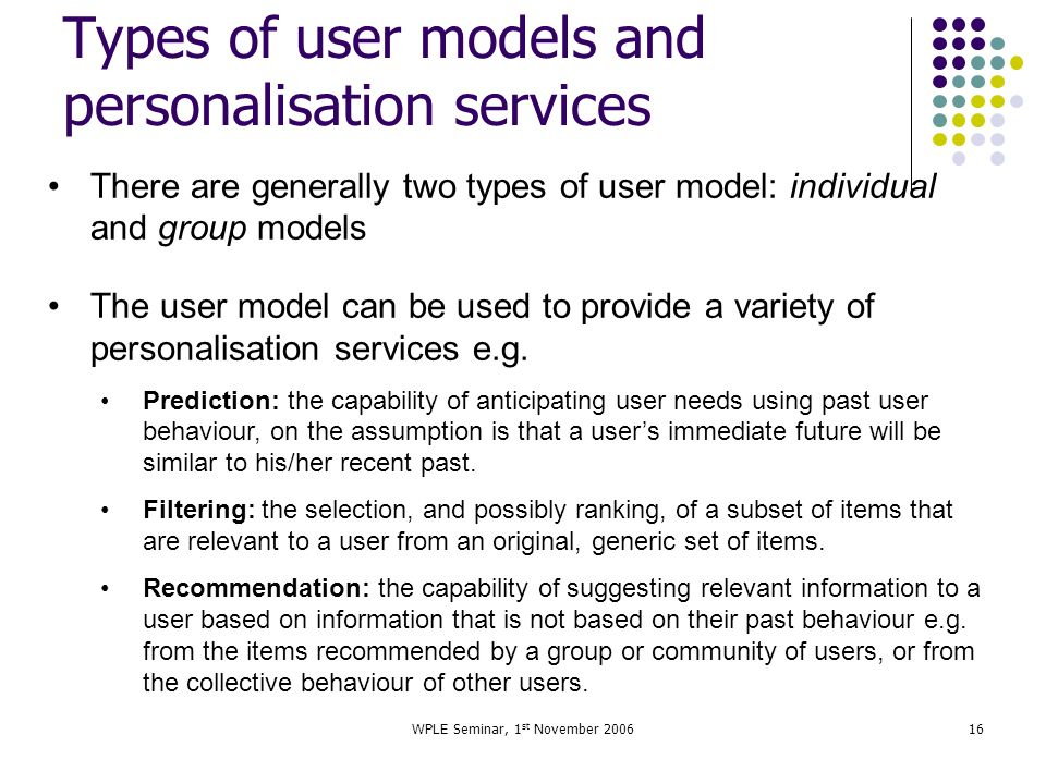 WPLE Seminar, 1 st November 200616 Types of user models and personalisation services There are generally two types of user model: individual and group models The user model can be used to provide a variety of personalisation services e.g.