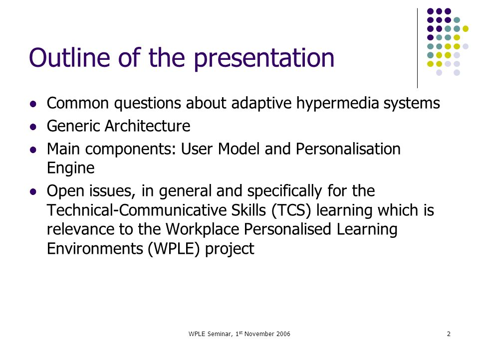 WPLE Seminar, 1 st November 20062 Outline of the presentation Common questions about adaptive hypermedia systems Generic Architecture Main components: User Model and Personalisation Engine Open issues, in general and specifically for the Technical-Communicative Skills (TCS) learning which is relevance to the Workplace Personalised Learning Environments (WPLE) project