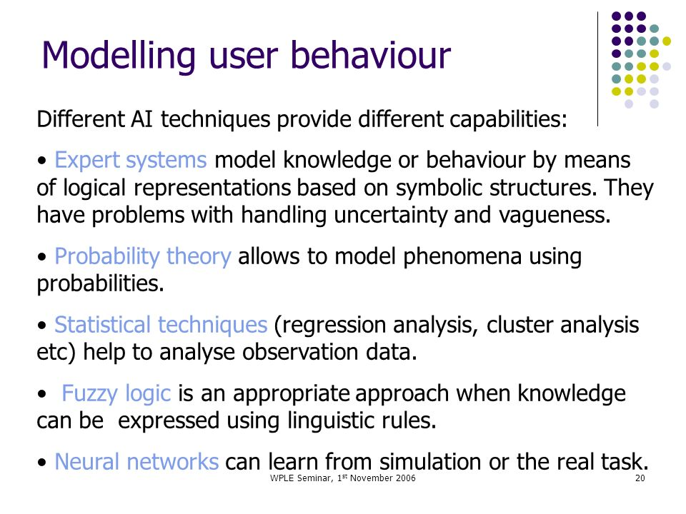 WPLE Seminar, 1 st November 200620 Modelling user behaviour Different AI techniques provide different capabilities: Expert systems model knowledge or behaviour by means of logical representations based on symbolic structures.