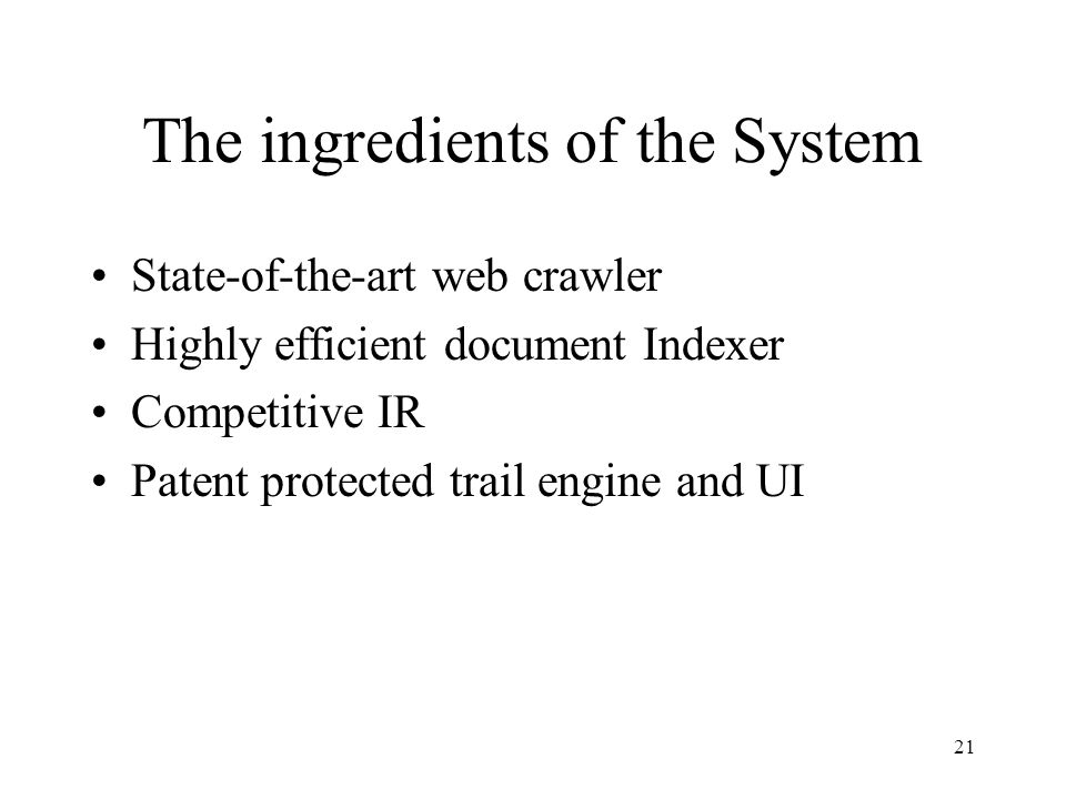 21 The ingredients of the System State-of-the-art web crawler Highly efficient document Indexer Competitive IR Patent protected trail engine and UI