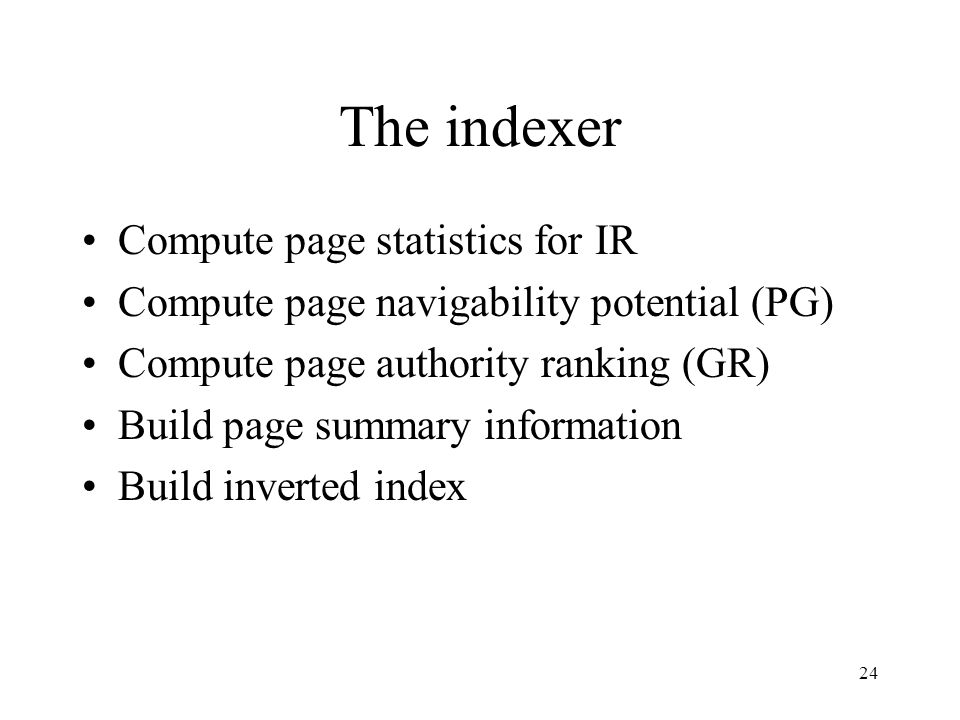 24 The indexer Compute page statistics for IR Compute page navigability potential (PG) Compute page authority ranking (GR) Build page summary informat