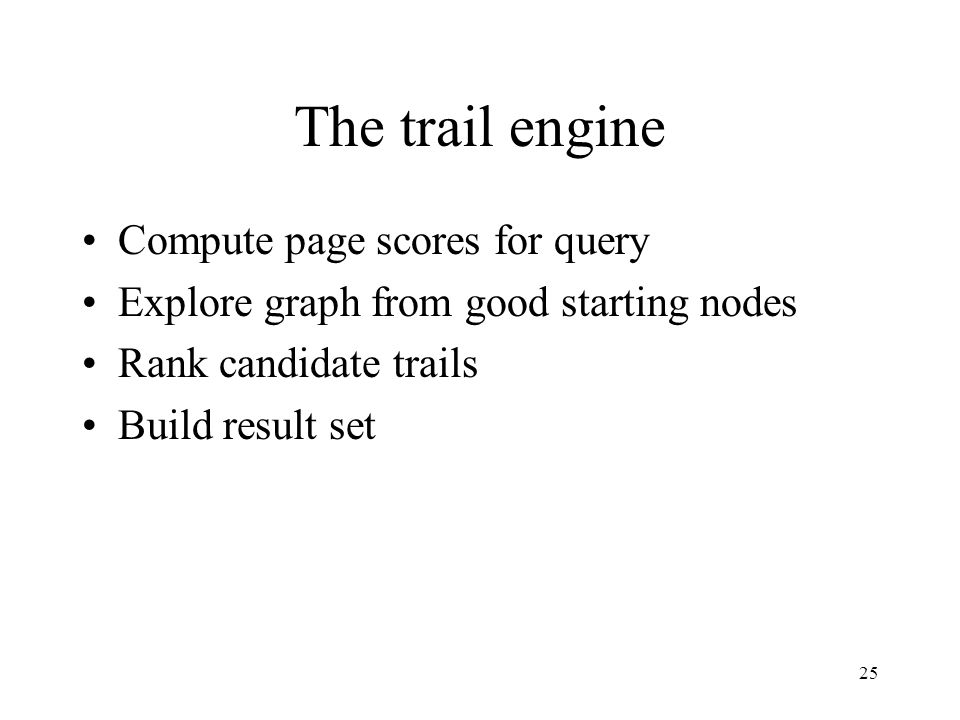 25 The trail engine Compute page scores for query Explore graph from good starting nodes Rank candidate trails Build result set