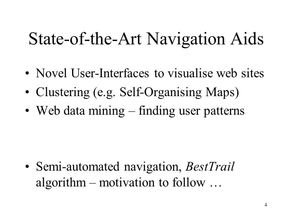 4 State-of-the-Art Navigation Aids Novel User-Interfaces to visualise web sites Clustering (e.g. Self-Organising Maps) Web data mining – finding user