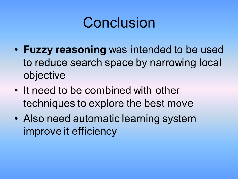 Conclusion Fuzzy reasoning was intended to be used to reduce search space by narrowing local objective It need to be combined with other techniques to