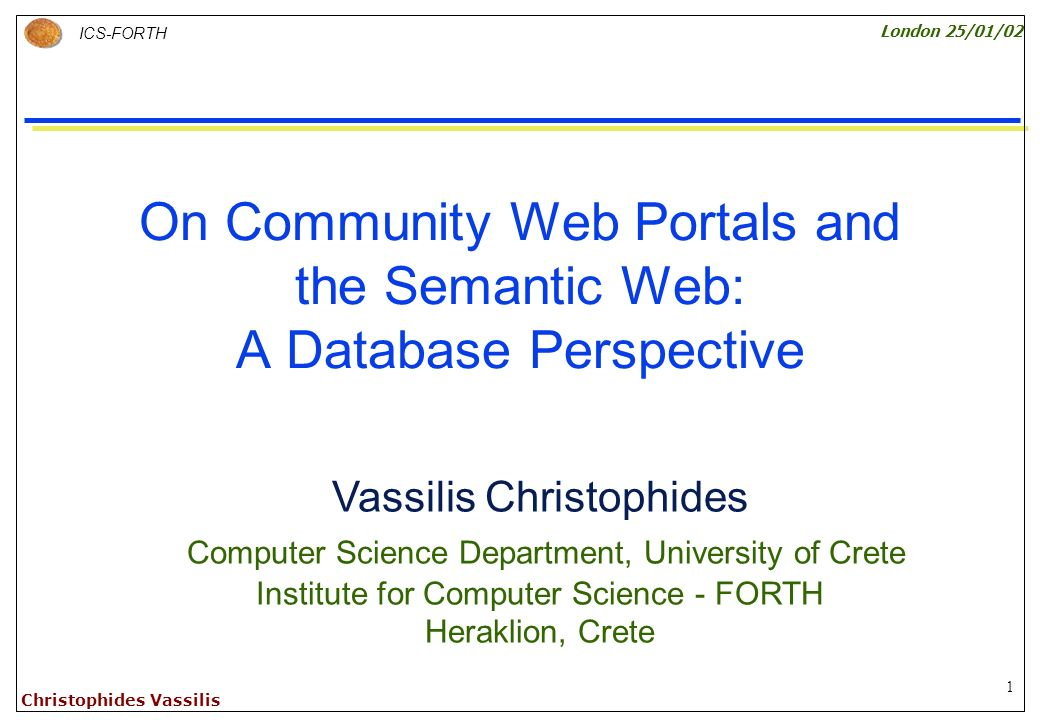 1 ICS-FORTH London 25/01/02 Christophides Vassilis On Community Web Portals and the Semantic Web: A Database Perspective Vassilis Christophides Computer Science Department, University of Crete Institute for Computer Science - FORTH Heraklion, Crete