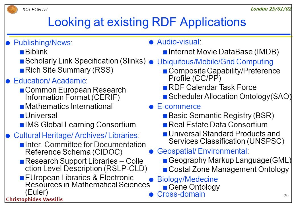 20 ICS-FORTH London 25/01/02 Christophides Vassilis Looking at existing RDF Applications Publishing/News: Biblink Scholarly Link Specification (Slinks) Rich Site Summary (RSS) Education/ Academic: Common European Research Information Format (CERIF) Mathematics International Universal IMS Global Learning Consortium Cultural Heritage/ Archives/ Libraries: Inter.