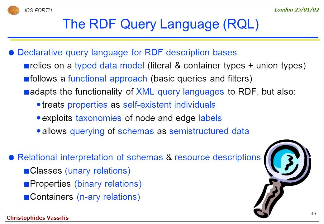 40 ICS-FORTH London 25/01/02 Christophides Vassilis The RDF Query Language (RQL) Declarative query language for RDF description bases relies on a typed data model (literal & container types + union types) follows a functional approach (basic queries and filters) adapts the functionality of XML query languages to RDF, but also: treats properties as self-existent individuals exploits taxonomies of node and edge labels allows querying of schemas as semistructured data Relational interpretation of schemas & resource descriptions Classes (unary relations) Properties (binary relations) Containers (n-ary relations)
