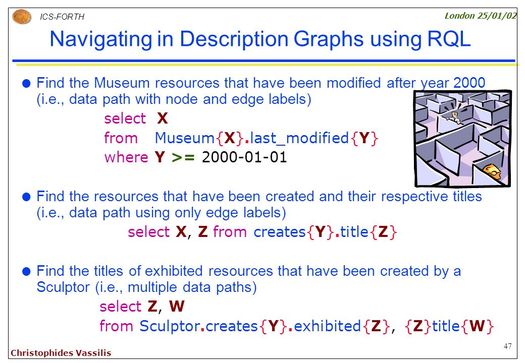 47 ICS-FORTH London 25/01/02 Christophides Vassilis Navigating in Description Graphs using RQL Find the Museum resources that have been modified after year 2000 (i.e., data path with node and edge labels) select X from Museum{X}.last_modified{Y} where Y >= 2000-01-01 Find the resources that have been created and their respective titles (i.e., data path using only edge labels) select X, Z from creates{Y}.title{Z} Find the titles of exhibited resources that have been created by a Sculptor (i.e., multiple data paths) select Z, W from Sculptor.creates{Y}.exhibited{Z}, {Z}title{W}