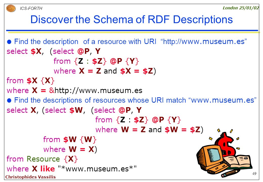 49 ICS-FORTH London 25/01/02 Christophides Vassilis Discover the Schema of RDF Descriptions Find the description of a resource with URI http:// www.museum.es select $X, (select @P, Y from {Z : $Z} @P {Y} where X = Z and $X = $Z) from $X {X} where X = &http://www.museum.es Find the descriptions of resources whose URI match www.museum.es select X, (select $W, (select @P, Y from {Z : $Z} @P {Y} where W = Z and $W = $Z) from $W {W} where W = X) from Resource {X} where X like *www.museum.es*
