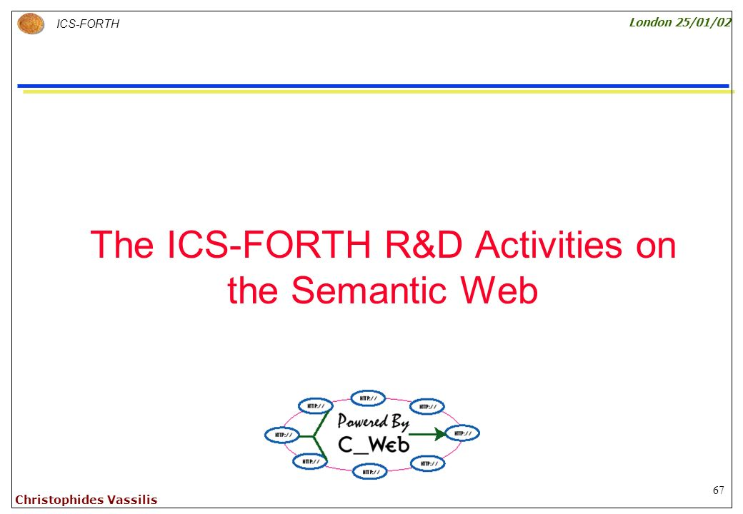 67 ICS-FORTH London 25/01/02 Christophides Vassilis The ICS-FORTH R&D Activities on the Semantic Web