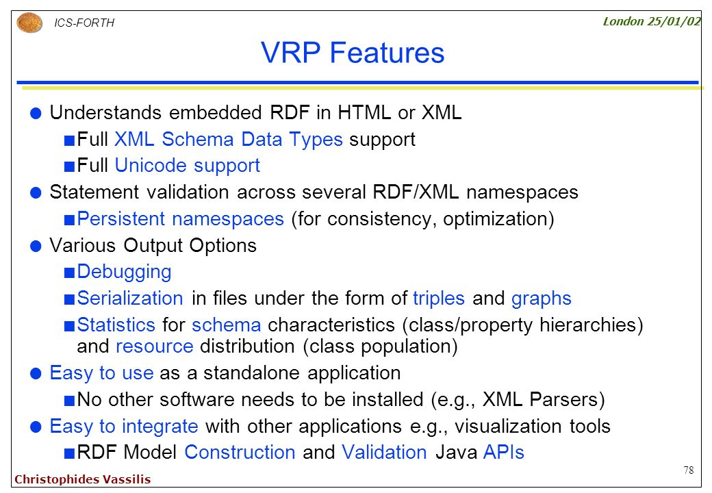 78 ICS-FORTH London 25/01/02 Christophides Vassilis VRP Features Understands embedded RDF in HTML or XML Full XML Schema Data Types support Full Unicode support Statement validation across several RDF/XML namespaces Persistent namespaces (for consistency, optimization) Various Output Options Debugging Serialization in files under the form of triples and graphs Statistics for schema characteristics (class/property hierarchies) and resource distribution (class population) Easy to use as a standalone application No other software needs to be installed (e.g., XML Parsers) Easy to integrate with other applications e.g., visualization tools RDF Model Construction and Validation Java APIs