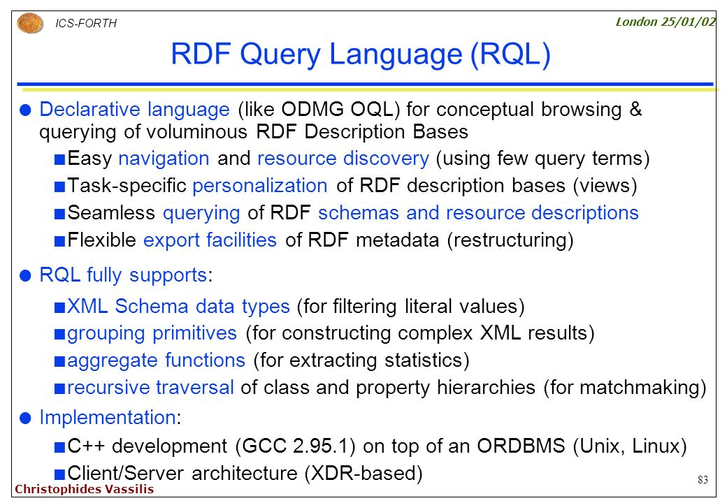 83 ICS-FORTH London 25/01/02 Christophides Vassilis RDF Query Language (RQL) Declarative language (like ODMG OQL) for conceptual browsing & querying of voluminous RDF Description Bases Easy navigation and resource discovery (using few query terms) Task-specific personalization of RDF description bases (views) Seamless querying of RDF schemas and resource descriptions Flexible export facilities of RDF metadata (restructuring) RQL fully supports: XML Schema data types (for filtering literal values) grouping primitives (for constructing complex XML results) aggregate functions (for extracting statistics) recursive traversal of class and property hierarchies (for matchmaking) Implementation: C++ development (GCC 2.95.1) on top of an ORDBMS (Unix, Linux) Client/Server architecture (XDR-based)