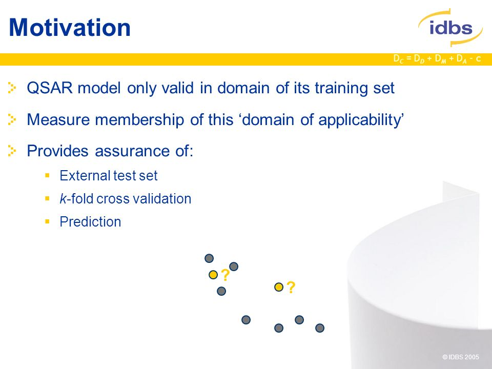 D C = D D + D M + D A - c © IDBS 2005 Motivation QSAR model only valid in domain of its training set Measure membership of this domain of applicability Provides assurance of: External test set k-fold cross validation Prediction .