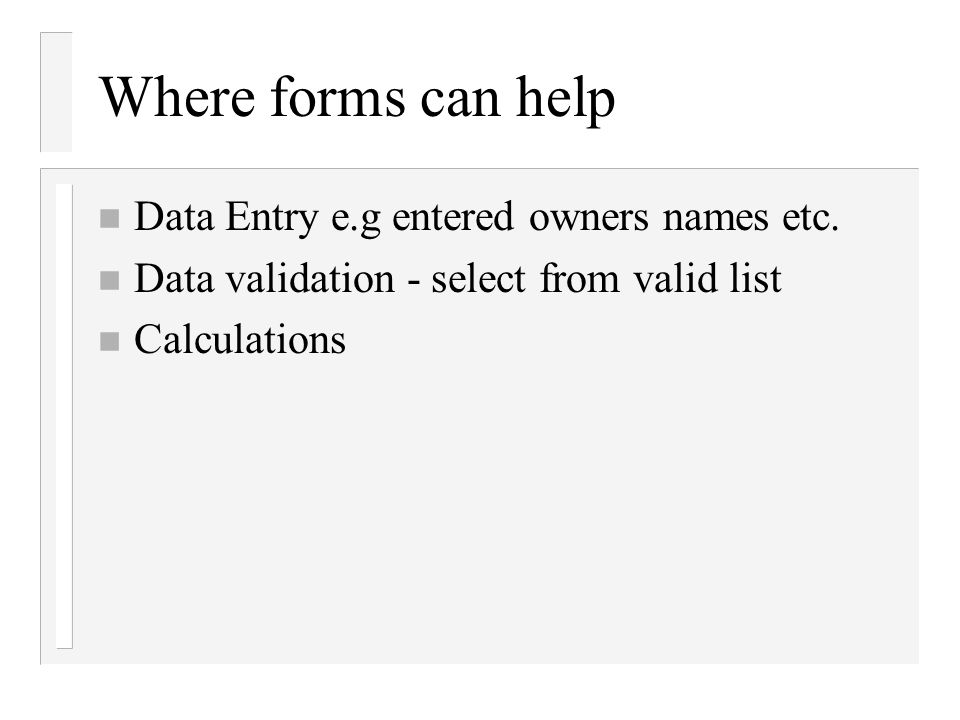 Where forms can help n Data Entry e.g entered owners names etc. n Data validation - select from valid list n Calculations
