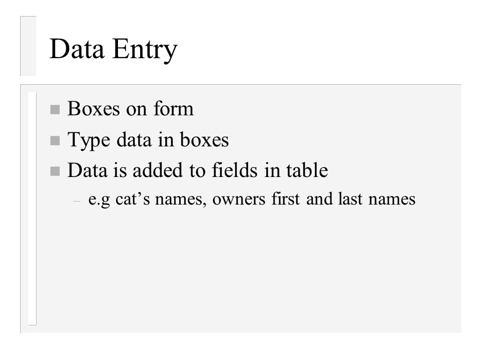 Data Entry n Boxes on form n Type data in boxes n Data is added to fields in table – e.g cats names, owners first and last names
