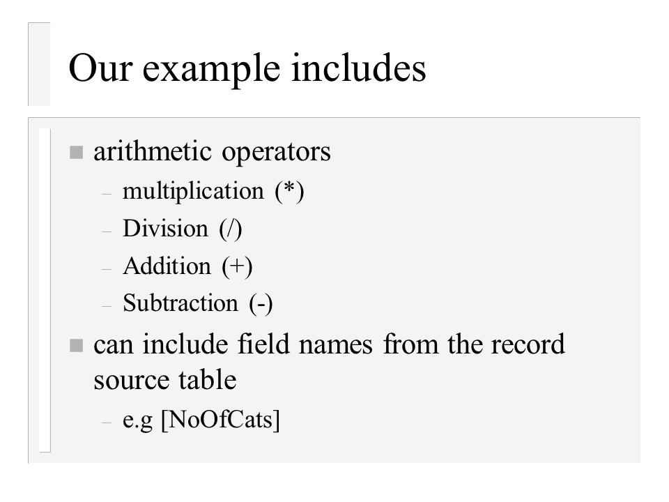 Our example includes n arithmetic operators – multiplication (*) – Division (/) – Addition (+) – Subtraction (-) n can include field names from the re