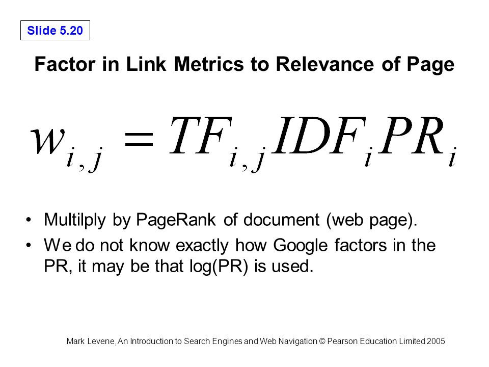 Mark Levene, An Introduction to Search Engines and Web Navigation © Pearson Education Limited 2005 Slide 5.20 Factor in Link Metrics to Relevance of Page Multilply by PageRank of document (web page).