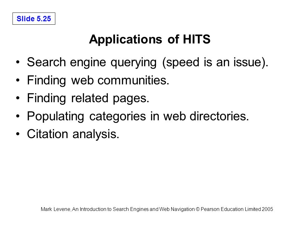 Mark Levene, An Introduction to Search Engines and Web Navigation © Pearson Education Limited 2005 Slide 5.25 Applications of HITS Search engine querying (speed is an issue).