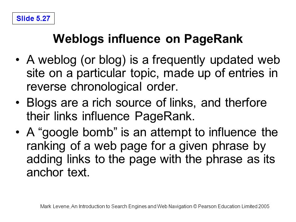 Mark Levene, An Introduction to Search Engines and Web Navigation © Pearson Education Limited 2005 Slide 5.27 Weblogs influence on PageRank A weblog (or blog) is a frequently updated web site on a particular topic, made up of entries in reverse chronological order.