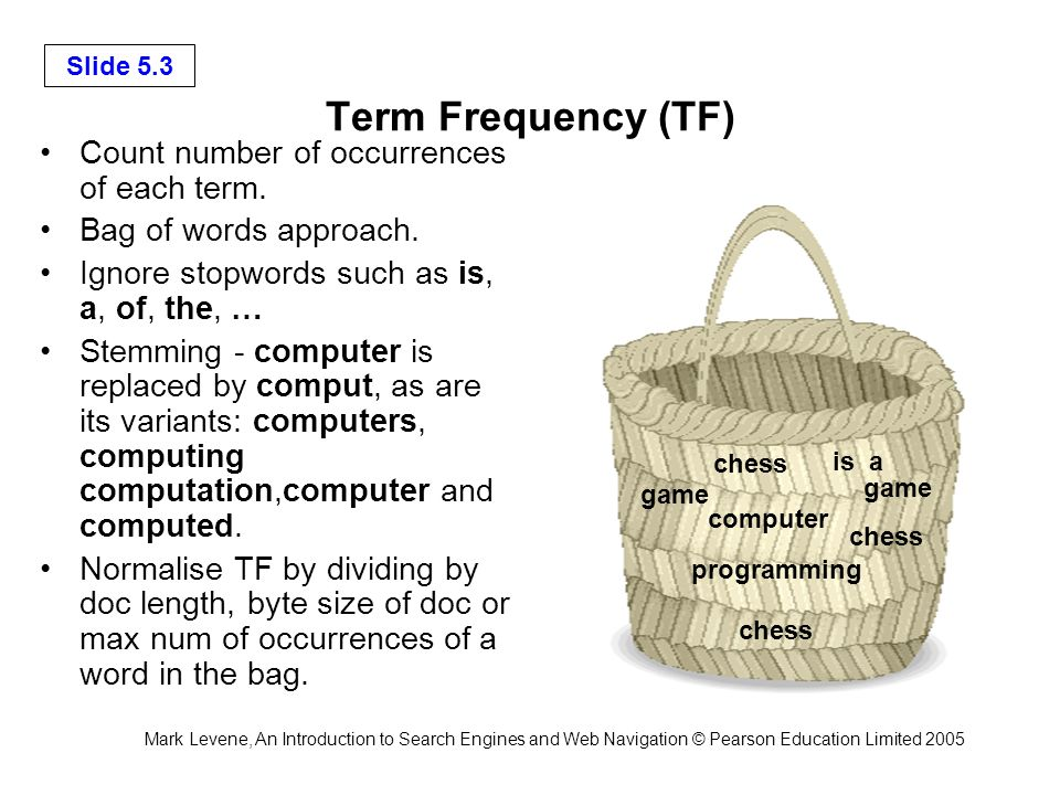 Mark Levene, An Introduction to Search Engines and Web Navigation © Pearson Education Limited 2005 Slide 5.3 Term Frequency (TF) Count number of occurrences of each term.
