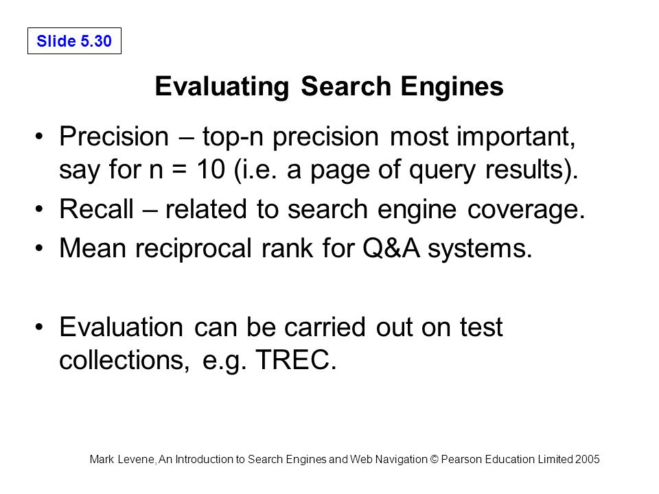 Mark Levene, An Introduction to Search Engines and Web Navigation © Pearson Education Limited 2005 Slide 5.30 Evaluating Search Engines Precision – top-n precision most important, say for n = 10 (i.e.