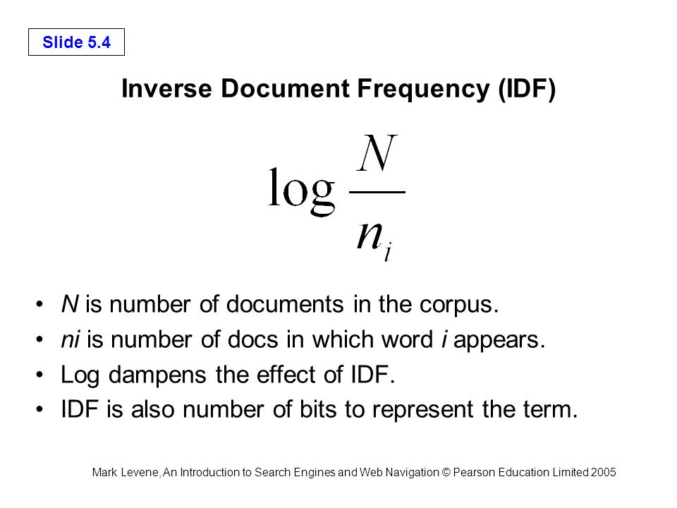 Mark Levene, An Introduction to Search Engines and Web Navigation © Pearson Education Limited 2005 Slide 5.4 Inverse Document Frequency (IDF) N is number of documents in the corpus.