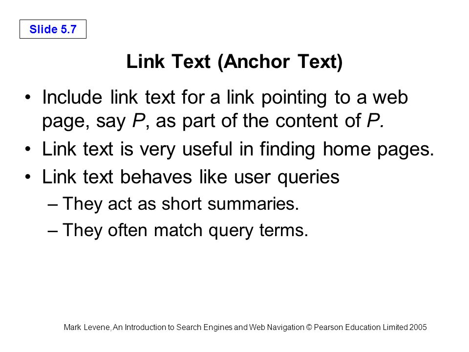 Mark Levene, An Introduction to Search Engines and Web Navigation © Pearson Education Limited 2005 Slide 5.28 Link Spamming to Improve PageRank Spam is the act of trying unfairly to gain a high ranking on a search engine for a web page without improving the user experience.