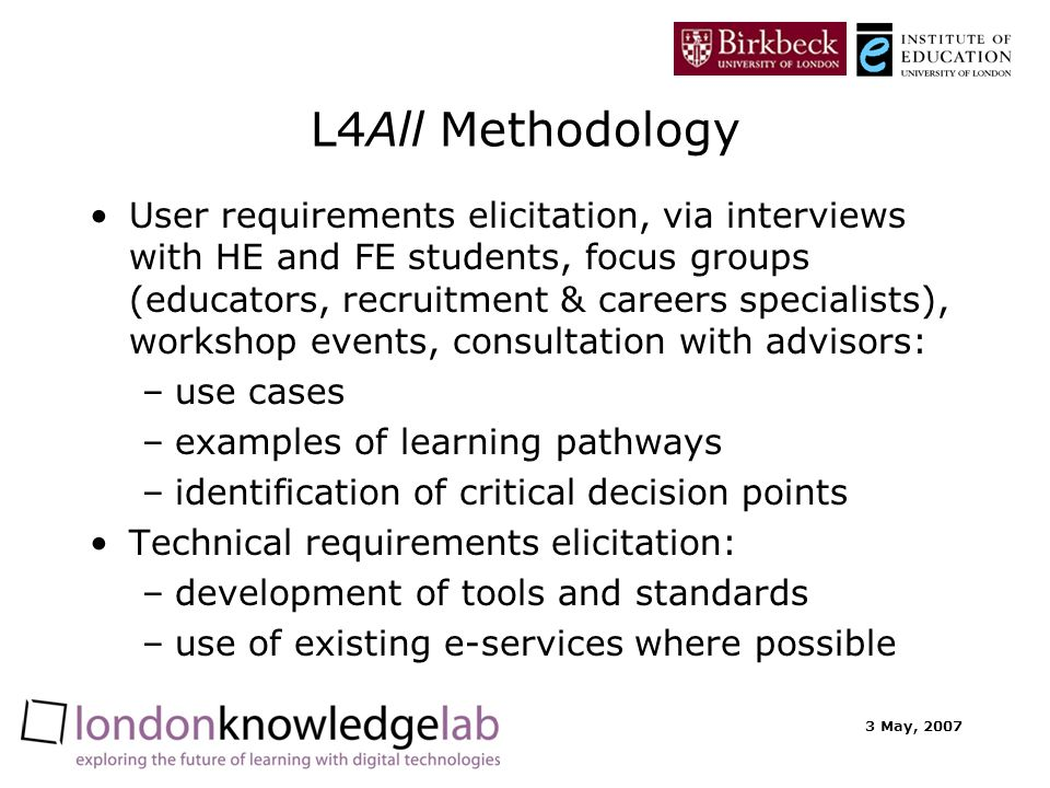 3 May, 2007 L4All Methodology User requirements elicitation, via interviews with HE and FE students, focus groups (educators, recruitment & careers specialists), workshop events, consultation with advisors: –use cases –examples of learning pathways –identification of critical decision points Technical requirements elicitation: –development of tools and standards –use of existing e-services where possible