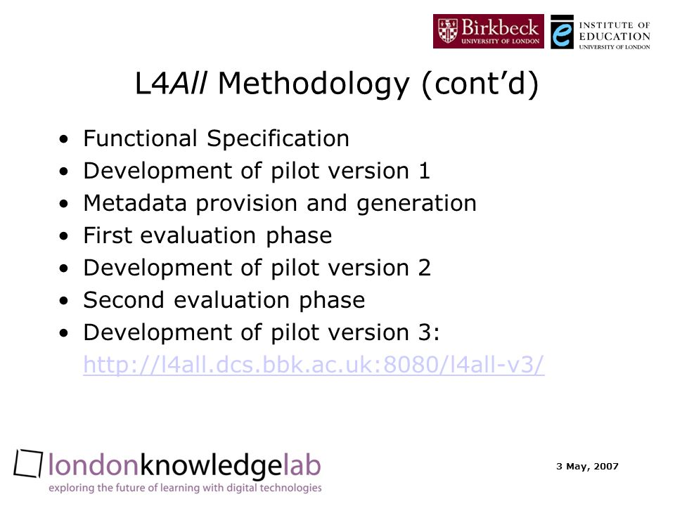 3 May, 2007 L4All Methodology (contd) Functional Specification Development of pilot version 1 Metadata provision and generation First evaluation phase Development of pilot version 2 Second evaluation phase Development of pilot version 3: http://l4all.dcs.bbk.ac.uk:8080/l4all-v3/
