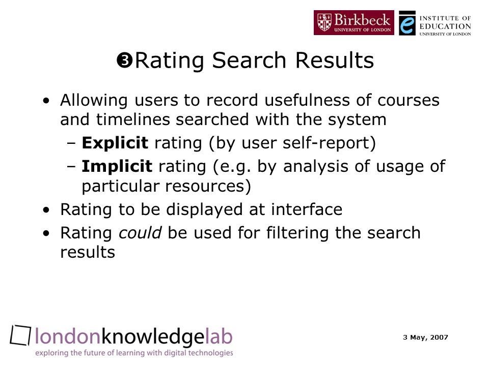3 May, 2007 Rating Search Results Allowing users to record usefulness of courses and timelines searched with the system –Explicit rating (by user self-report) –Implicit rating (e.g.